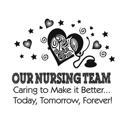 Our Nursing Team: Caring To Make It Better...Today, Tomorrow, Forever!