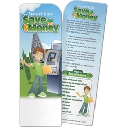 Smart Kids Save Money Bookmark Smart Kids Save Money Bookmark, BetterLifeLine, BetterLife, Education, Educational, information, Informational, Wellness, Guide, Brochure, Paper, Low-cost, Low-Price, Cheap, Instruction, Instructional, Booklet, Small, Reference, Interactive, Learn, Learning, Read, Reading, Health, Well-Being, Living, Awareness, Book, Mark, Tab, Marker, Bookmarker, Page holder, Placeholder, Place, Holder, Card, 2-side, 2-sided, Page, Financial, Debit, Credit, Check, Credit union, Investment, Loan, Savings, Finance, Money, Checking, Cash, Transactions, Budget, Wallet, Purse, Creditcard, Balance, Reconciliation, Retirement, House, Home, Mortgage, Refinance, Real Estate, Bill, Debt, Fraud,Imprinted, Personalized, Promotional, with name on it, Giveaway,
